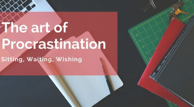 The Art of Procrastination – Sitting, Waiting, Wishing