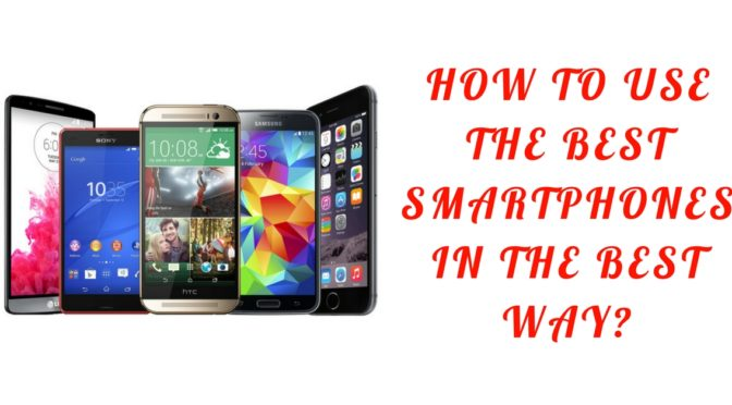 How to use the best smartphones in the best way?