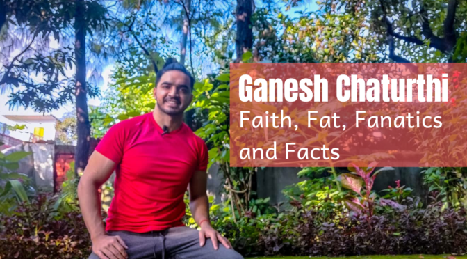 Ganesh Chaturthi – Faith, Fat, Fanatics and Facts